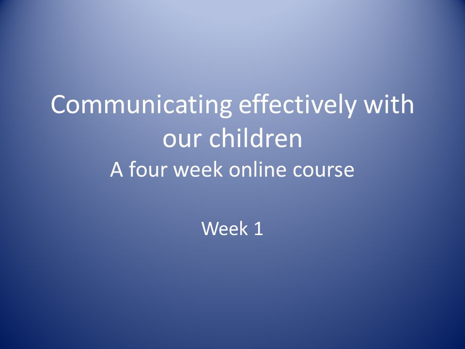 Communicating effectively with our children A four week online course Week 1