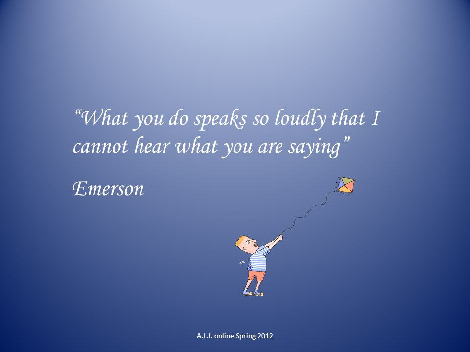 """""""What you do speaks so loudly that I cannot hear what you are saying"""" Emerson A.L.I. online Spring 2012"""
