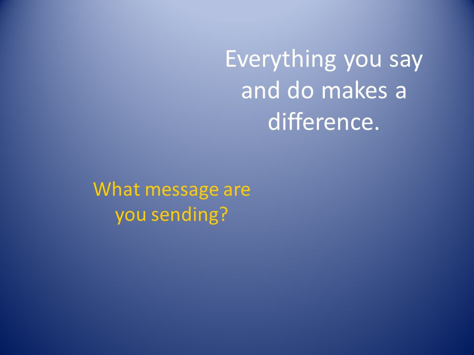 Everything you say and do makes a difference. What message are you sending?