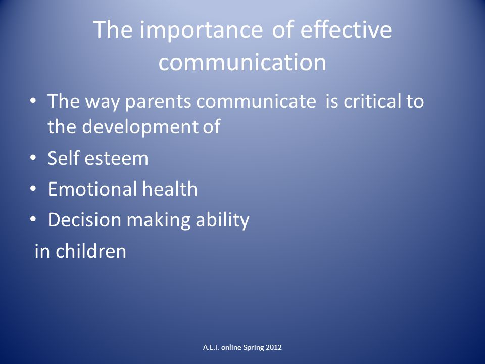 The importance of effective communication The way parents communicate is critical to the development of Self esteem Emotional health Decision making a