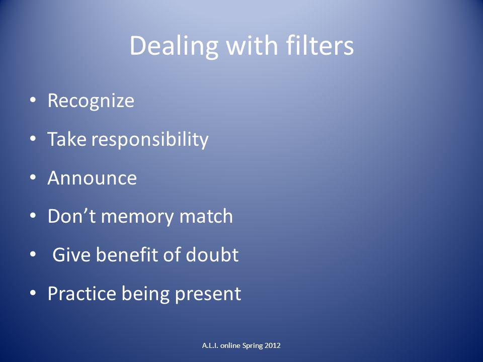 Dealing with filters Recognize Take responsibility Announce Don't memory match Give benefit of doubt Practice being present A.L.I. online Spring 2012