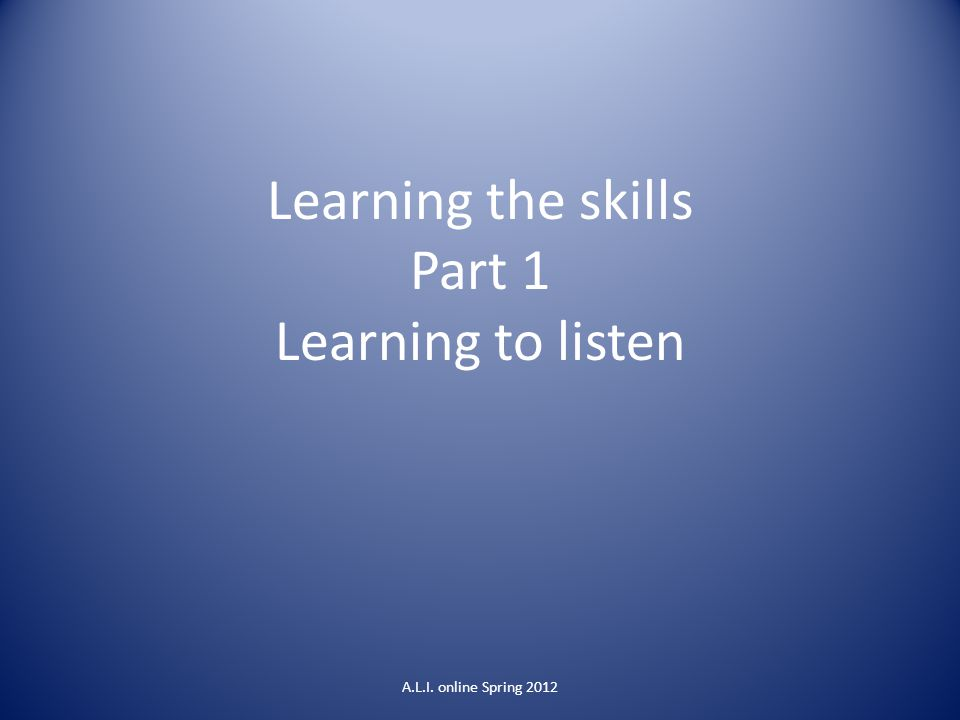 Learning the skills Part 1 Learning to listen A.L.I. online Spring 2012