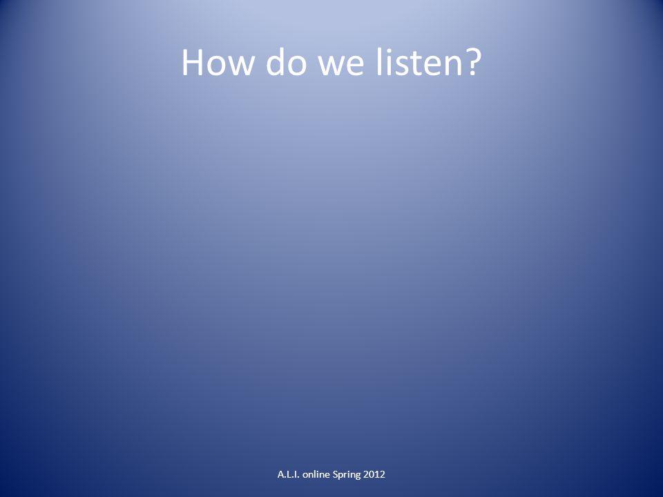 How do we listen? A.L.I. online Spring 2012