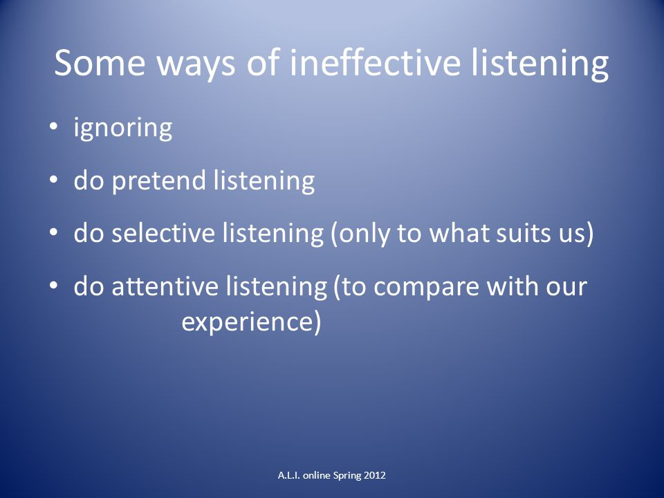 Some ways of ineffective listening ignoring do pretend listening do selective listening (only to what suits us) do attentive listening (to compare wit
