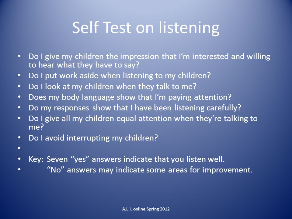 Self Test on listening Do I give my children the impression that I'm interested and willing to hear what they have to say? Do I put work aside when li