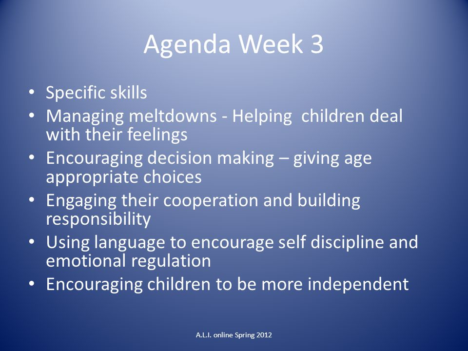 Agenda Week 3 Specific skills Managing meltdowns - Helping children deal with their feelings Encouraging decision making – giving age appropriate choi
