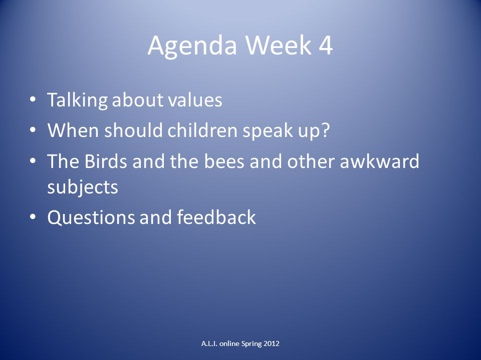 Agenda Week 4 Talking about values When should children speak up? The Birds and the bees and other awkward subjects Questions and feedback A.L.I. onli