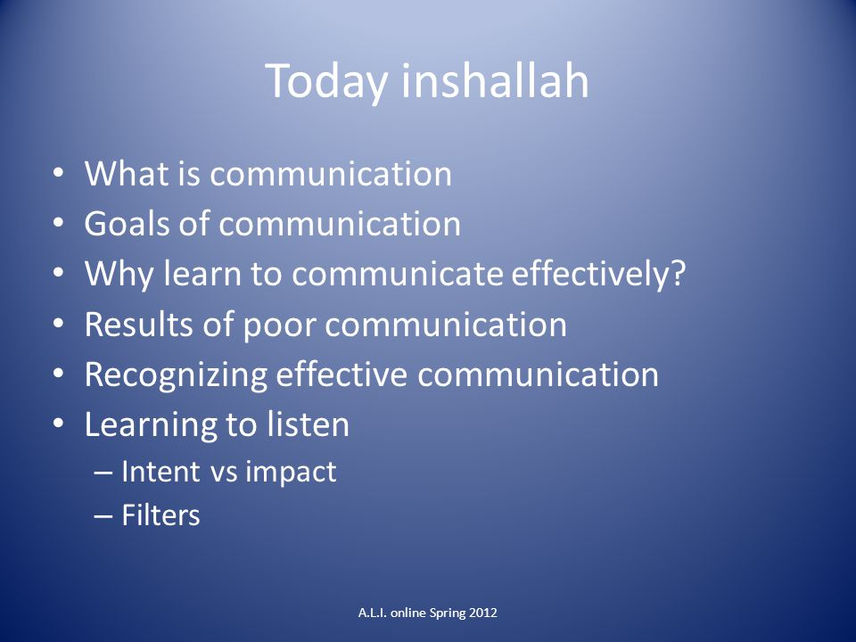 Today inshallah What is communication Goals of communication Why learn to communicate effectively? Results of poor communication Recognizing effective