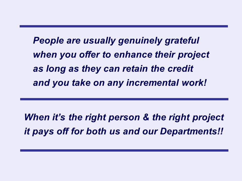When it's the right person & the right project it pays off for both us and our Departments!! People are usually genuinely grateful when you offer to e
