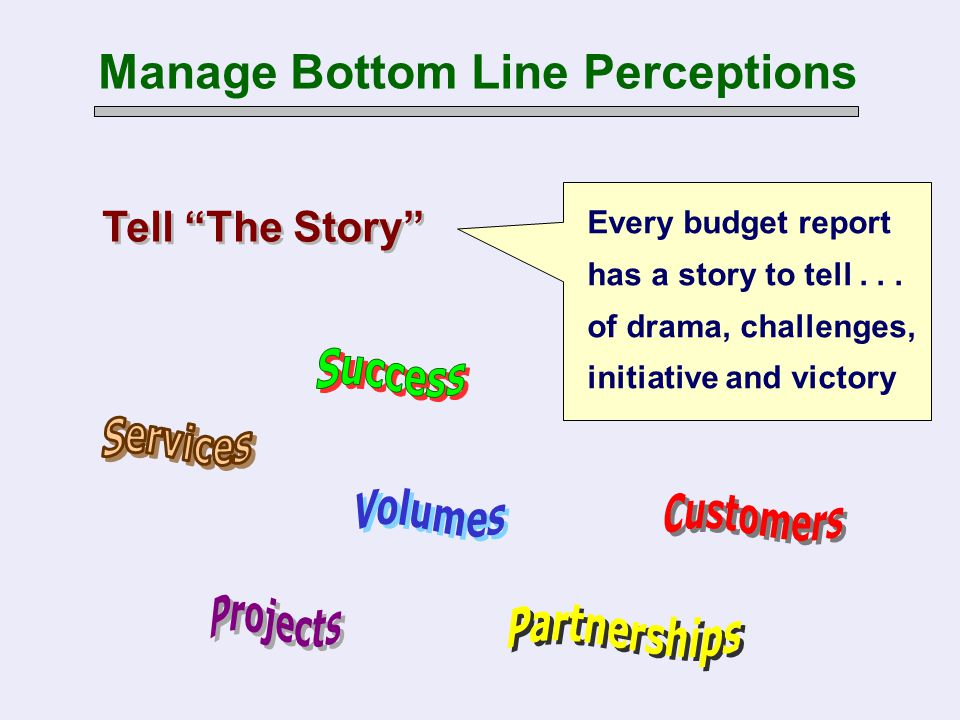 "Manage Bottom Line Perceptions Tell ""The Story"" Every budget report has a story to tell... of drama, challenges, initiative and victory"