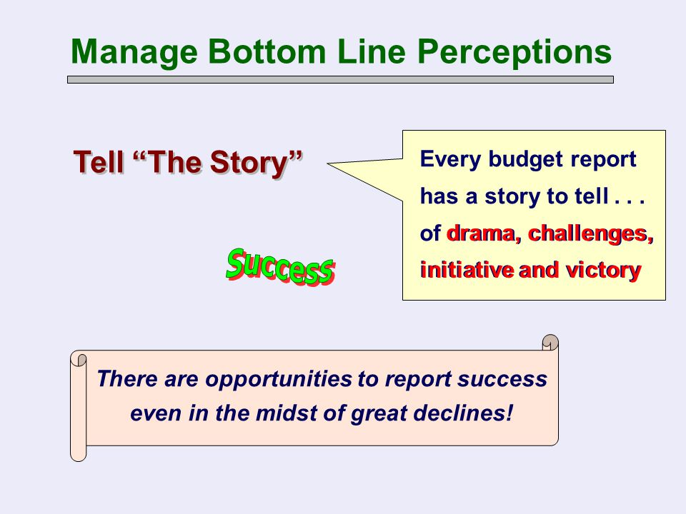 Every budget report has a story to tell... of drama, challenges, initiative and victory There are opportunities to report success even in the midst of