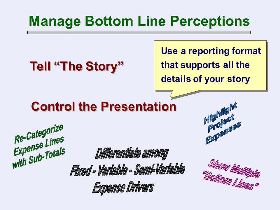 "Use a reporting format that supports all the details of your story Tell ""The Story"" Manage Bottom Line Perceptions Control the Presentation"