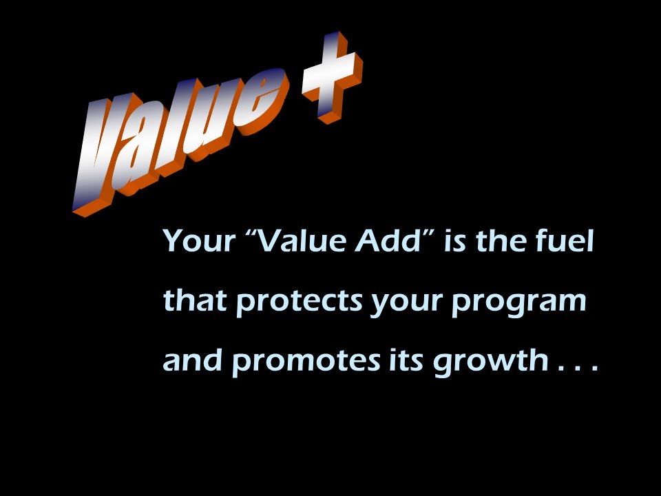 "Your ""Value Add"" is the fuel that protects your program and promotes its growth..."