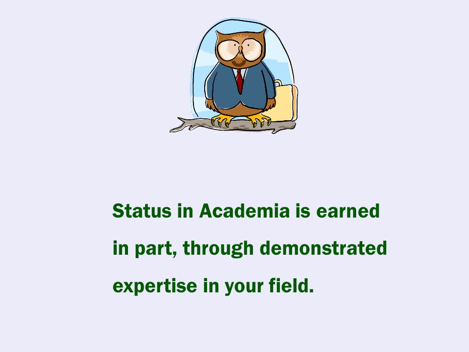 Status in Academia is earned in part, through demonstrated expertise in your field.