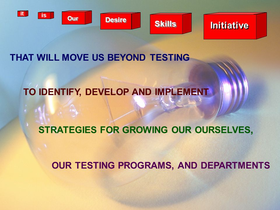Skills Desire Our Initiative it is THAT WILL MOVE US BEYOND TESTING TO IDENTIFY, DEVELOP AND IMPLEMENT STRATEGIES FOR GROWING OUR OURSELVES, OUR TESTI