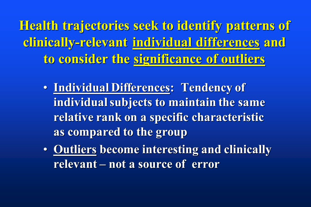 Health trajectories seek to identify patterns of clinically-relevant individual differences and to consider the significance of outliers Individual Differences: Tendency of individual subjects to maintain the same relative rank on a specific characteristic as compared to the groupIndividual Differences: Tendency of individual subjects to maintain the same relative rank on a specific characteristic as compared to the group Outliers become interesting and clinically relevant – not a source of errorOutliers become interesting and clinically relevant – not a source of error