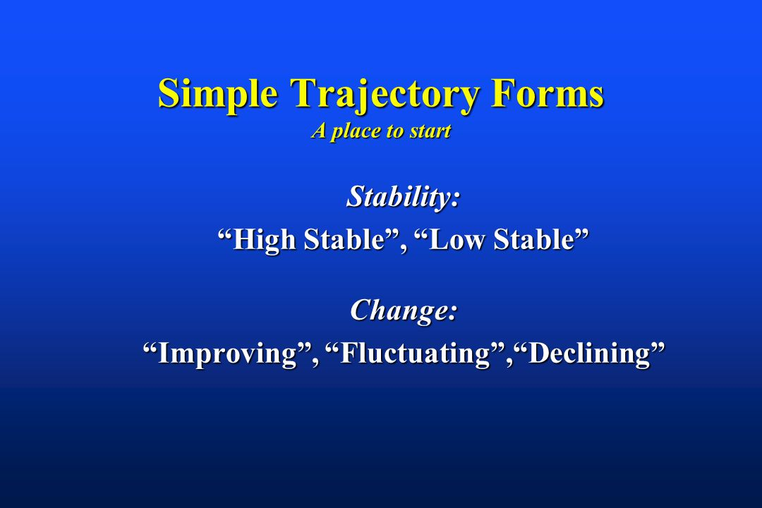 Simple Trajectory Forms A place to start Stability: High Stable , Low Stable Change: Improving , Fluctuating , Declining