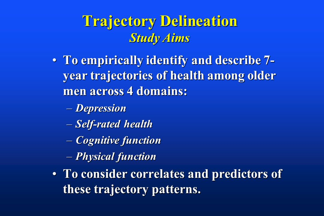 Trajectory Delineation Study Aims To empirically identify and describe 7- year trajectories of health among older men across 4 domains:To empirically identify and describe 7- year trajectories of health among older men across 4 domains: –Depression –Self-rated health –Cognitive function –Physical function To consider correlates and predictors of these trajectory patterns.To consider correlates and predictors of these trajectory patterns.