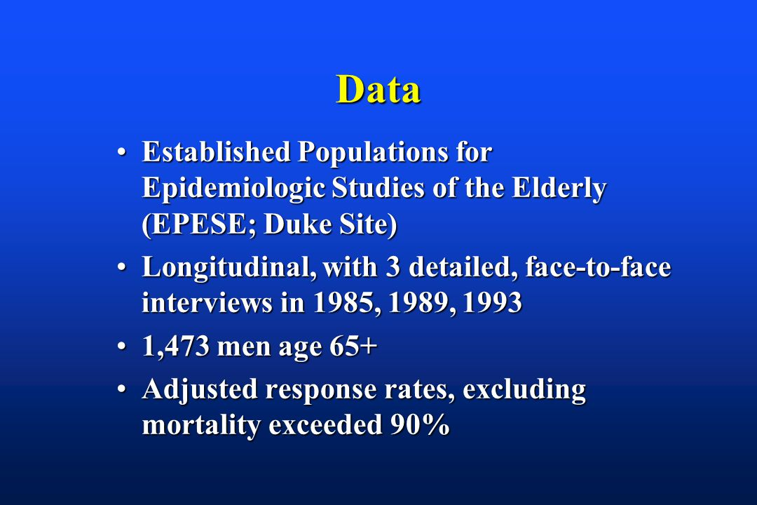Data Established Populations for Epidemiologic Studies of the Elderly (EPESE; Duke Site)Established Populations for Epidemiologic Studies of the Elderly (EPESE; Duke Site) Longitudinal, with 3 detailed, face-to-face interviews in 1985, 1989, 1993Longitudinal, with 3 detailed, face-to-face interviews in 1985, 1989, 1993 1,473 men age 65+1,473 men age 65+ Adjusted response rates, excluding mortality exceeded 90%Adjusted response rates, excluding mortality exceeded 90%