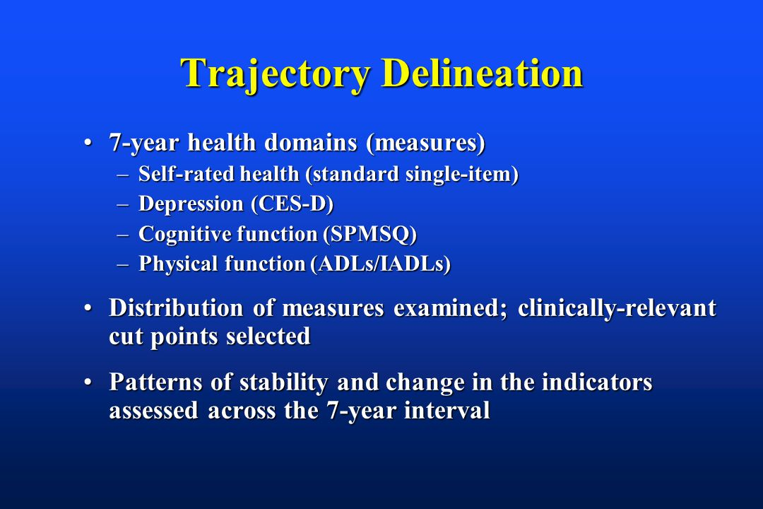 Trajectory Delineation 7-year health domains (measures)7-year health domains (measures) –Self-rated health (standard single-item) –Depression (CES-D) –Cognitive function (SPMSQ) –Physical function (ADLs/IADLs) Distribution of measures examined; clinically-relevant cut points selectedDistribution of measures examined; clinically-relevant cut points selected Patterns of stability and change in the indicators assessed across the 7-year intervalPatterns of stability and change in the indicators assessed across the 7-year interval