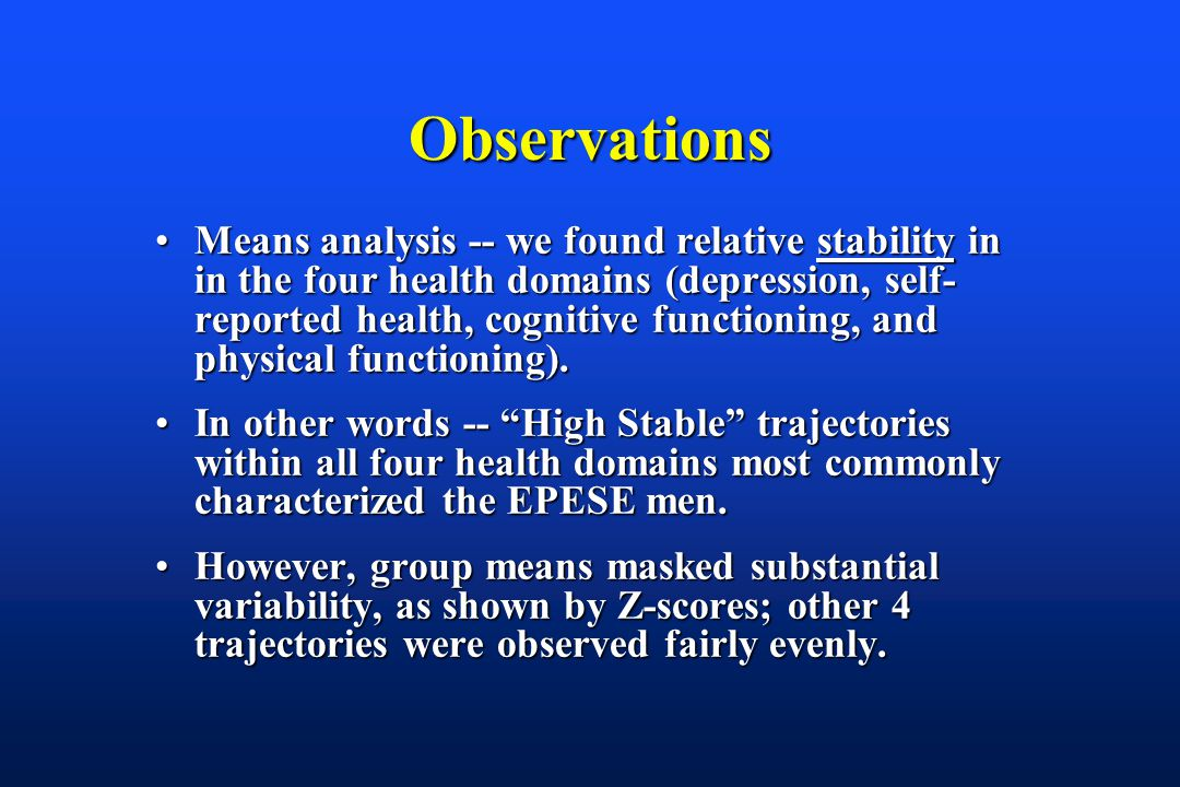 Observations Means analysis -- we found relative stability in in the four health domains (depression, self- reported health, cognitive functioning, and physical functioning).Means analysis -- we found relative stability in in the four health domains (depression, self- reported health, cognitive functioning, and physical functioning).
