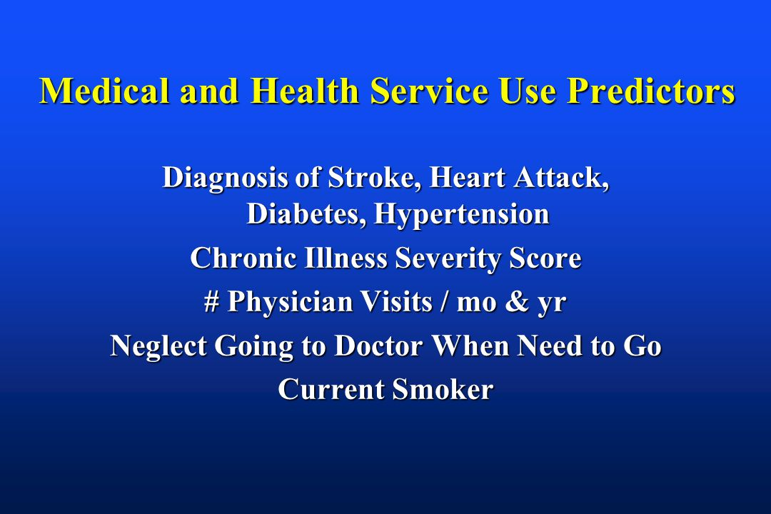 Medical and Health Service Use Predictors Diagnosis of Stroke, Heart Attack, Diabetes, Hypertension Chronic Illness Severity Score # Physician Visits / mo & yr Neglect Going to Doctor When Need to Go Current Smoker