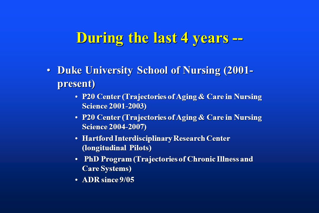 During the last 4 years -- Duke University School of Nursing (2001- present)Duke University School of Nursing (2001- present) P20 Center (Trajectories of Aging & Care in Nursing Science 2001-2003)P20 Center (Trajectories of Aging & Care in Nursing Science 2001-2003) P20 Center (Trajectories of Aging & Care in Nursing Science 2004-2007)P20 Center (Trajectories of Aging & Care in Nursing Science 2004-2007) Hartford Interdisciplinary Research Center (longitudinal Pilots)Hartford Interdisciplinary Research Center (longitudinal Pilots) PhD Program (Trajectories of Chronic Illness and Care Systems) PhD Program (Trajectories of Chronic Illness and Care Systems) ADR since 9/05ADR since 9/05