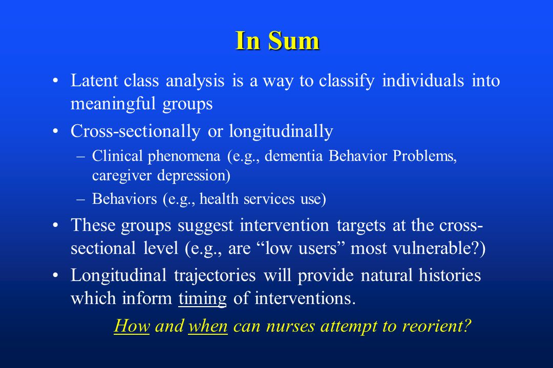 In Sum Latent class analysis is a way to classify individuals into meaningful groups Cross-sectionally or longitudinally –Clinical phenomena (e.g., dementia Behavior Problems, caregiver depression) –Behaviors (e.g., health services use) These groups suggest intervention targets at the cross- sectional level (e.g., are low users most vulnerable ) Longitudinal trajectories will provide natural histories which inform timing of interventions.