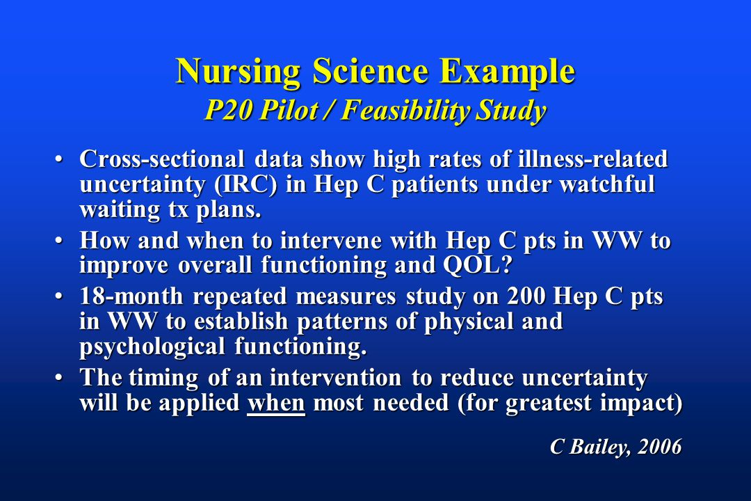 Nursing Science Example P20 Pilot / Feasibility Study Cross-sectional data show high rates of illness-related uncertainty (IRC) in Hep C patients under watchful waiting tx plans.Cross-sectional data show high rates of illness-related uncertainty (IRC) in Hep C patients under watchful waiting tx plans.