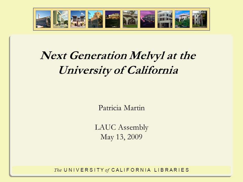 The U N I V E R S I T Y of C A L I F O R N I A L I B R A R I E S Next Generation Melvyl at the University of California Patricia Martin LAUC Assembly May 13, 2009