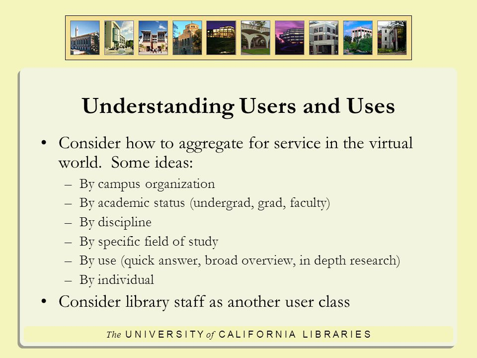 The U N I V E R S I T Y of C A L I F O R N I A L I B R A R I E S Understanding Users and Uses Consider how to aggregate for service in the virtual world.