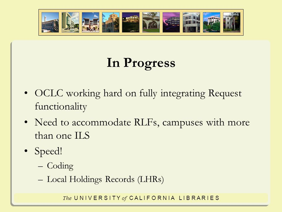 The U N I V E R S I T Y of C A L I F O R N I A L I B R A R I E S In Progress OCLC working hard on fully integrating Request functionality Need to accommodate RLFs, campuses with more than one ILS Speed.