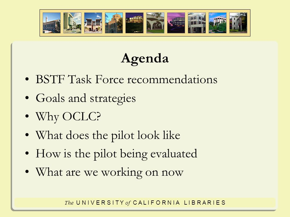 The U N I V E R S I T Y of C A L I F O R N I A L I B R A R I E S Agenda BSTF Task Force recommendations Goals and strategies Why OCLC.