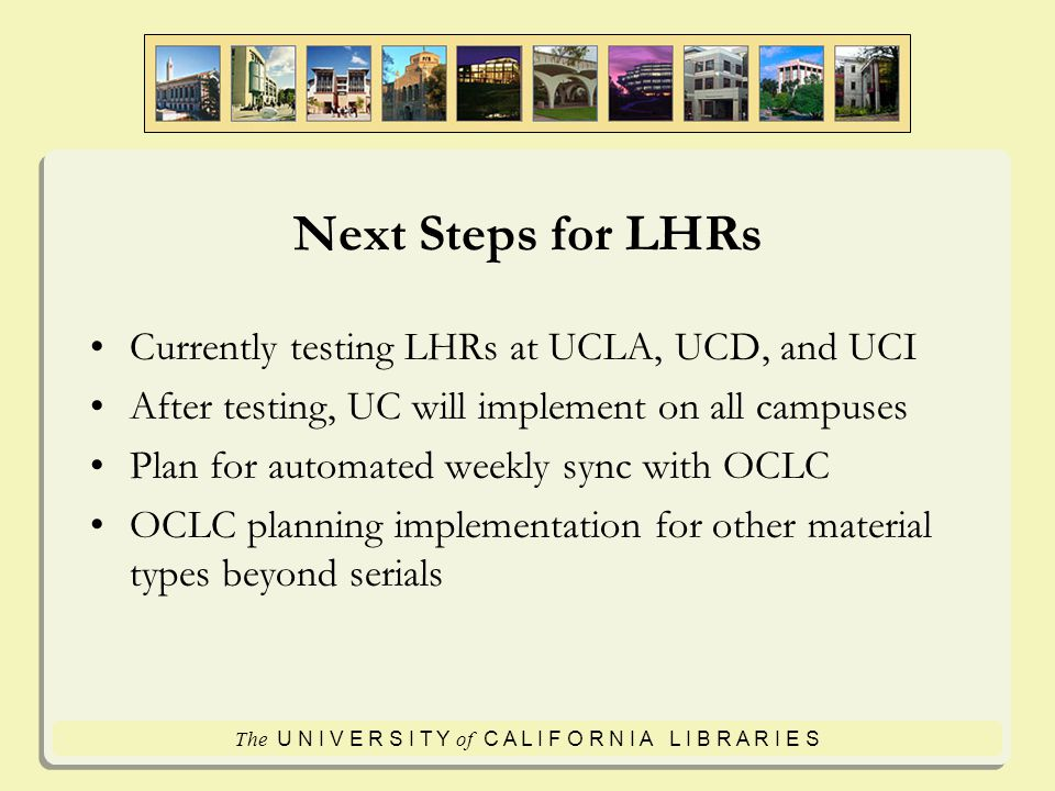 The U N I V E R S I T Y of C A L I F O R N I A L I B R A R I E S Next Steps for LHRs Currently testing LHRs at UCLA, UCD, and UCI After testing, UC will implement on all campuses Plan for automated weekly sync with OCLC OCLC planning implementation for other material types beyond serials