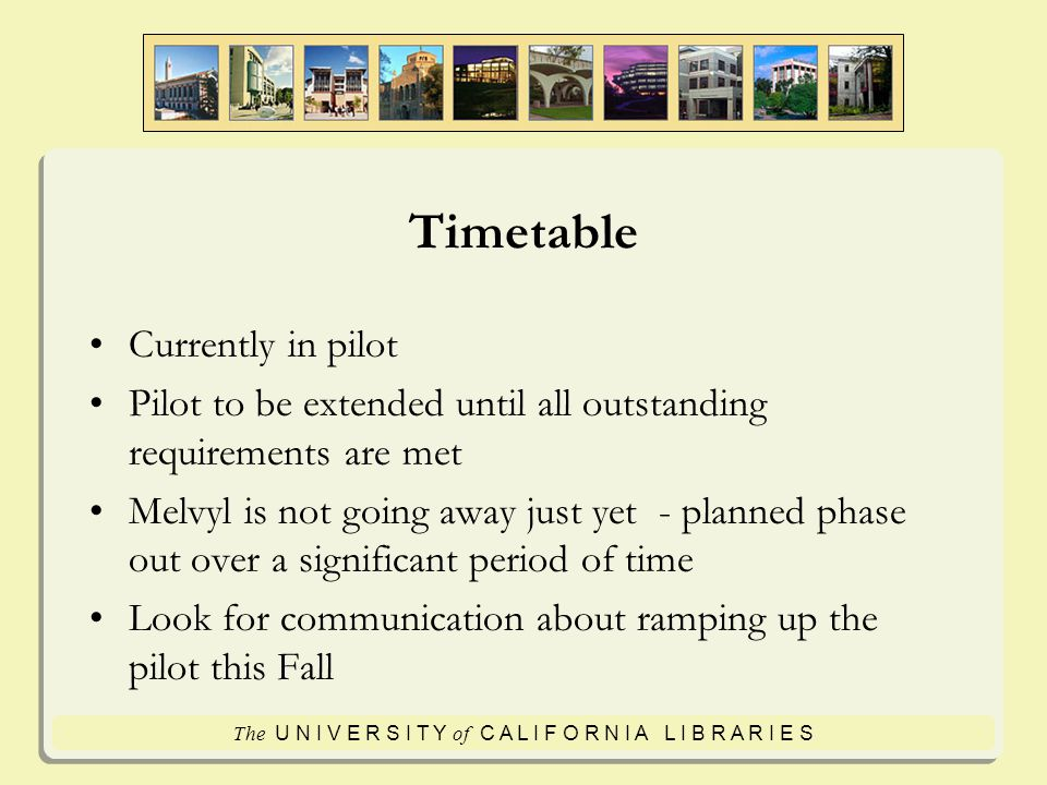 The U N I V E R S I T Y of C A L I F O R N I A L I B R A R I E S Timetable Currently in pilot Pilot to be extended until all outstanding requirements are met Melvyl is not going away just yet - planned phase out over a significant period of time Look for communication about ramping up the pilot this Fall
