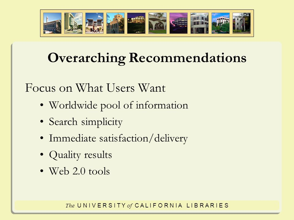 The U N I V E R S I T Y of C A L I F O R N I A L I B R A R I E S Overarching Recommendations Focus on What Users Want Worldwide pool of information Search simplicity Immediate satisfaction/delivery Quality results Web 2.0 tools