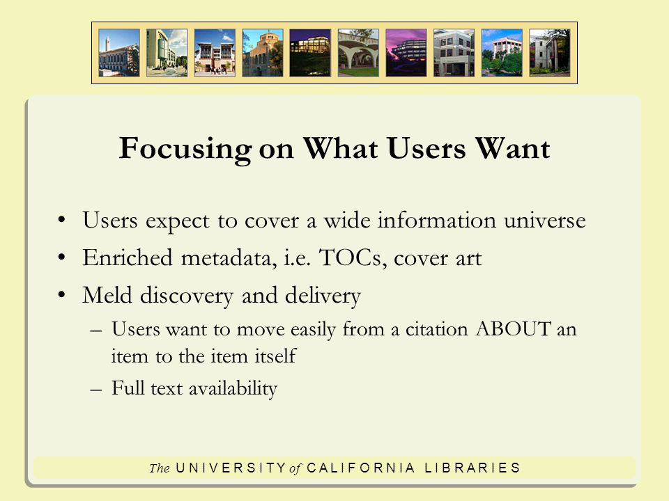 The U N I V E R S I T Y of C A L I F O R N I A L I B R A R I E S Next Generation Discovery/Delivery Strategies 1.Provide strategies geared towards end users 2.Define collections in new ways 3.Embed collections and services where users are 4.Identify new opportunities and capitalize on them