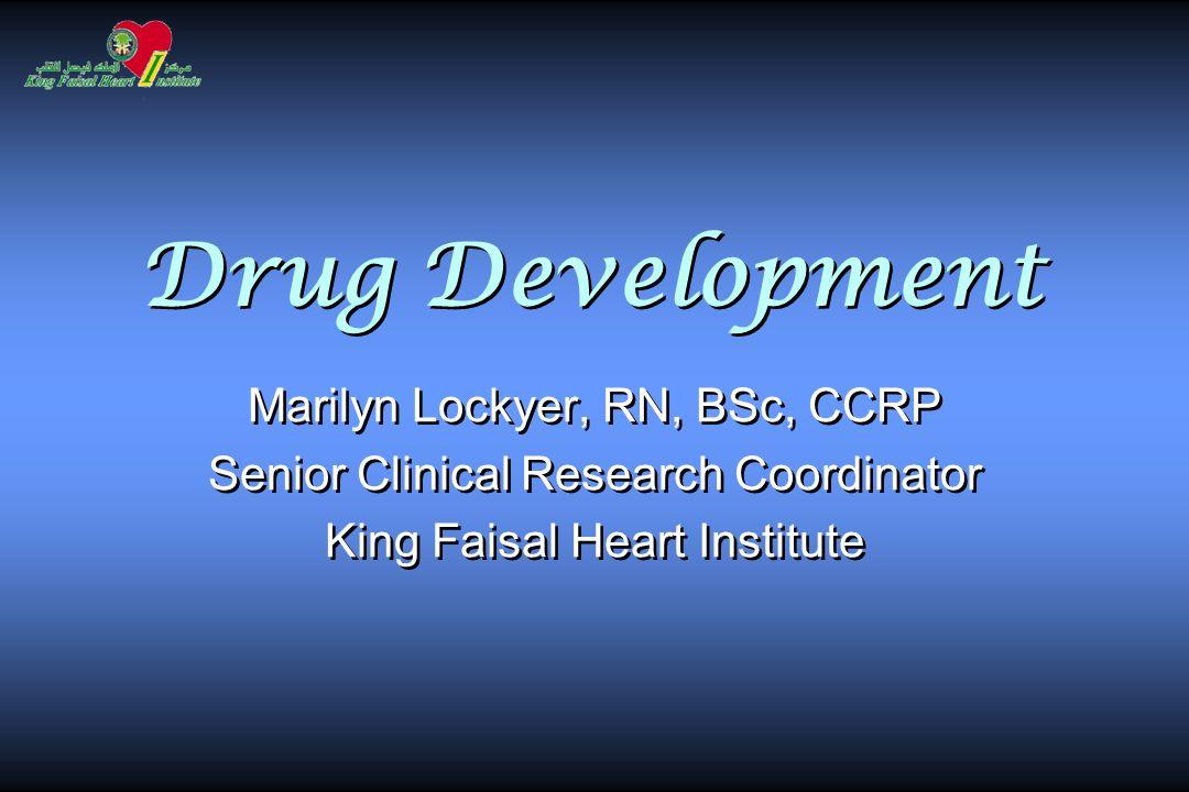 Drug Development Marilyn Lockyer, RN, BSc, CCRP Senior Clinical Research Coordinator King Faisal Heart Institute Marilyn Lockyer, RN, BSc, CCRP Senior Clinical Research Coordinator King Faisal Heart Institute