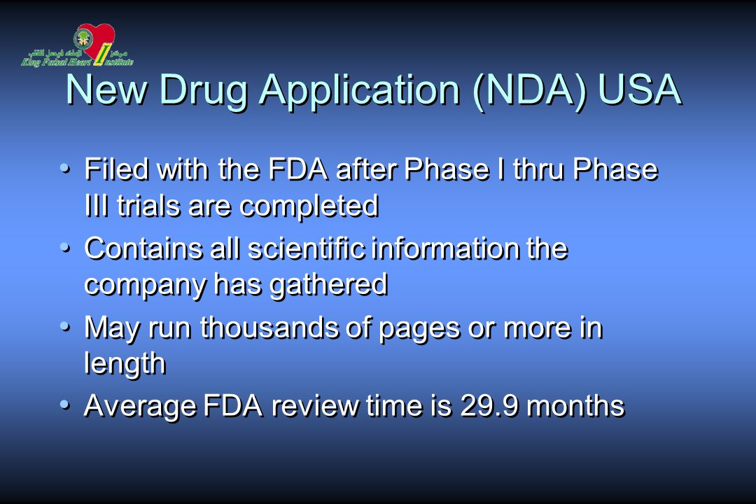 New Drug Application (NDA) USA Filed with the FDA after Phase I thru Phase III trials are completed Contains all scientific information the company has gathered May run thousands of pages or more in length Average FDA review time is 29.9 months Filed with the FDA after Phase I thru Phase III trials are completed Contains all scientific information the company has gathered May run thousands of pages or more in length Average FDA review time is 29.9 months