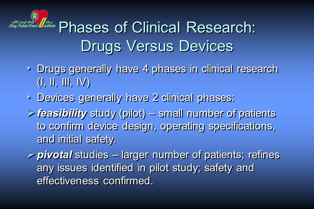 Phases of Clinical Research: Drugs Versus Devices Drugs generally have 4 phases in clinical research (I, II, III, IV) Devices generally have 2 clinical phases:  feasibility study (pilot) – small number of patients to confirm device design, operating specifications, and initial safety.