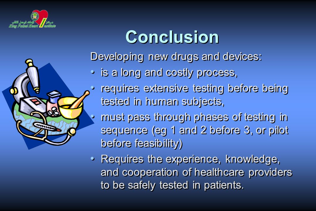 Conclusion Developing new drugs and devices: is a long and costly process, requires extensive testing before being tested in human subjects, must pass through phases of testing in sequence (eg 1 and 2 before 3, or pilot before feasibility) Requires the experience, knowledge, and cooperation of healthcare providers to be safely tested in patients.