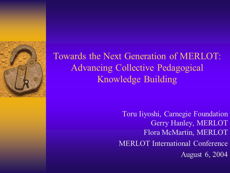 THE CARNEGIE FOUNDATION FOR THE ADVANCEMENT OF TEACHING MERLOT International Conference August 2004 Overview of the Next 60 Minutes  Identify the challenges facing teachers, staff, and administrators in advancing effective teaching practices (Gerry)  Sharing Carnegie Foundation's work, tools and resources that help you advance effective teaching practices and educational transformation efforts (Toru)  Demonstrate the application of MERLOT and KEEP as a model for adoption by you and your campus community (Flora)