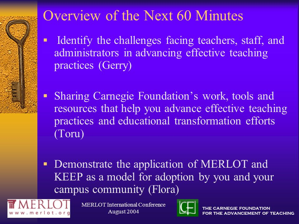 THE CARNEGIE FOUNDATION FOR THE ADVANCEMENT OF TEACHING MERLOT International Conference August 2004 Higher Education's Challenges  We hire scholars but employ teachers  The need for faculty's development of effective teaching practices and teaching mindset  The second most private space is the classroom  The need to openly share our knowledge, work, and outcomes of teaching  The university is a place where a mutiny has occurred but nobody's jumped ship  The need to develop the academic community's capabilities to benefit from cooperation