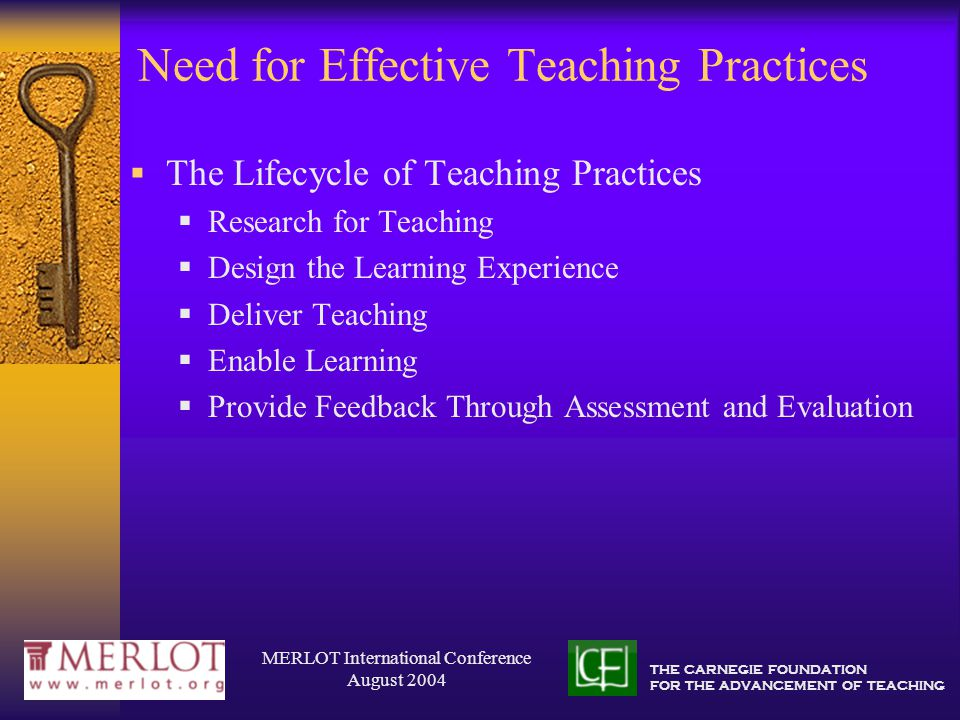 THE CARNEGIE FOUNDATION FOR THE ADVANCEMENT OF TEACHING MERLOT International Conference August 2004 Need for Effective Teaching Practices  The Lifecycle of Teaching Practices  Research for Teaching  Design the Learning Experience  Deliver Teaching  Enable Learning  Provide Feedback Through Assessment and Evaluation