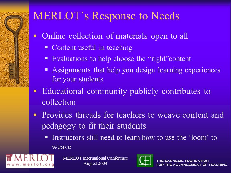 THE CARNEGIE FOUNDATION FOR THE ADVANCEMENT OF TEACHING MERLOT International Conference August 2004 MERLOT's Response to Needs  Online collection of materials open to all  Content useful in teaching  Evaluations to help choose the right content  Assignments that help you design learning experiences for your students  Educational community publicly contributes to collection  Provides threads for teachers to weave content and pedagogy to fit their students  Instructors still need to learn how to use the 'loom' to weave