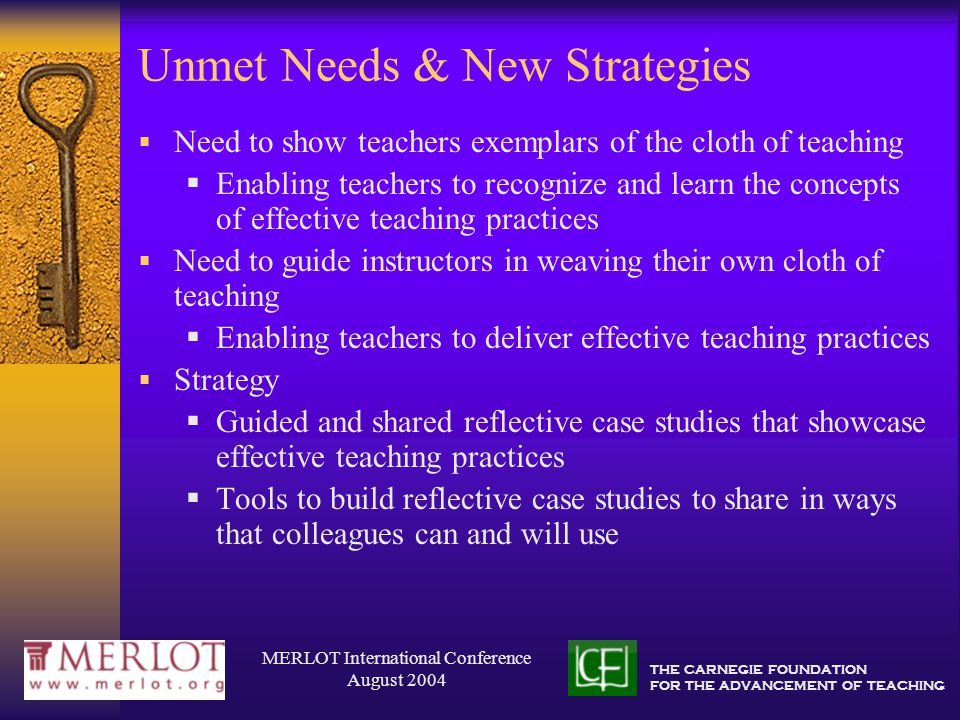 THE CARNEGIE FOUNDATION FOR THE ADVANCEMENT OF TEACHING MERLOT International Conference August 2004 Unmet Needs & New Strategies  Need to show teachers exemplars of the cloth of teaching  Enabling teachers to recognize and learn the concepts of effective teaching practices  Need to guide instructors in weaving their own cloth of teaching  Enabling teachers to deliver effective teaching practices  Strategy  Guided and shared reflective case studies that showcase effective teaching practices  Tools to build reflective case studies to share in ways that colleagues can and will use