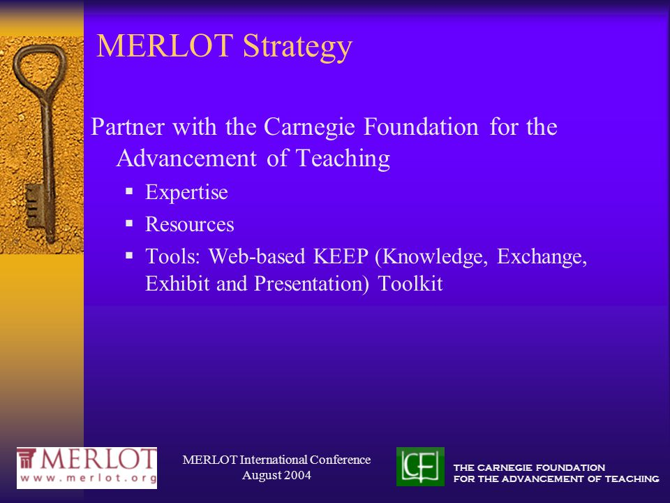 THE CARNEGIE FOUNDATION FOR THE ADVANCEMENT OF TEACHING MERLOT International Conference August 2004 MERLOT Strategy Partner with the Carnegie Foundation for the Advancement of Teaching  Expertise  Resources  Tools: Web-based KEEP (Knowledge, Exchange, Exhibit and Presentation) Toolkit