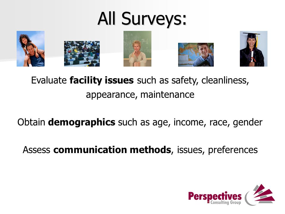 All Surveys: Evaluate facility issues such as safety, cleanliness, appearance, maintenance Obtain demographics such as age, income, race, gender Assess communication methods, issues, preferences