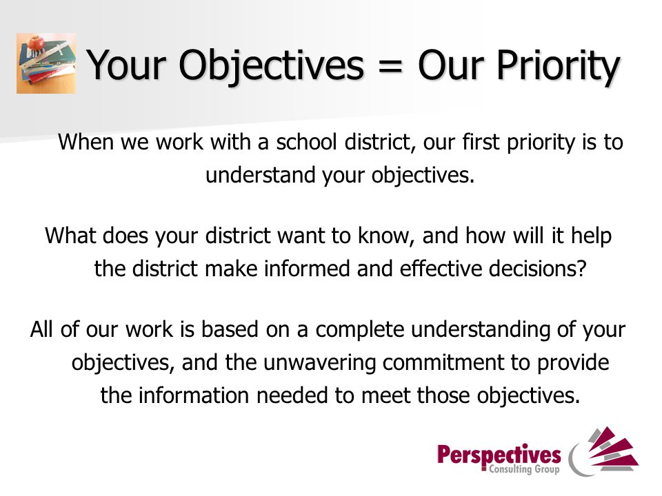 Your Objectives = Our Priority When we work with a school district, our first priority is to understand your objectives.