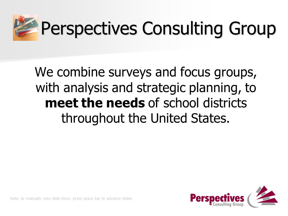 Perspectives Consulting Group We combine surveys and focus groups, with analysis and strategic planning, to meet the needs of school districts through